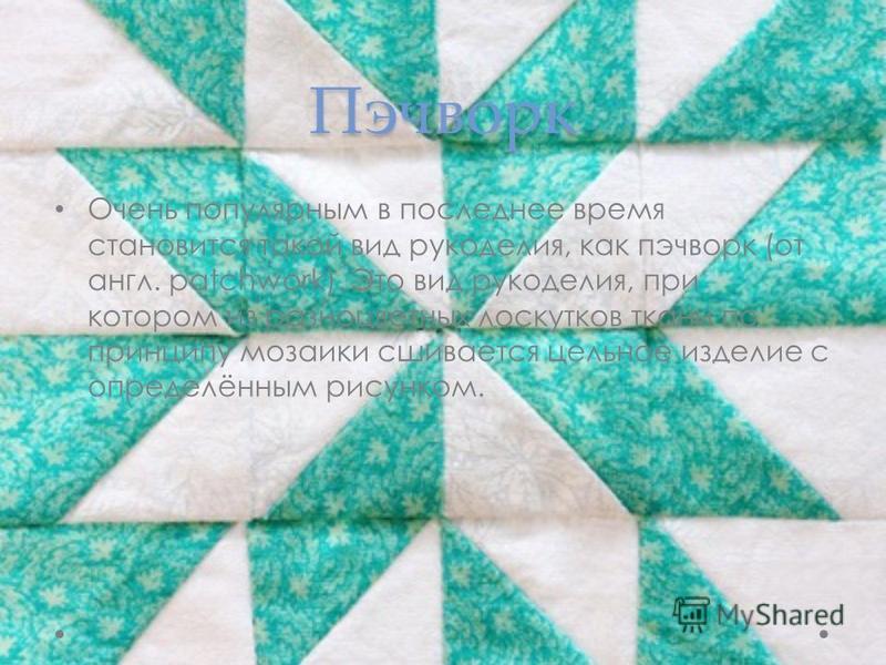Пэчворк Очень популярным в последнее время становится такой вид рукоделия, как пэчворк (от англ. patchwork). Это вид рукоделия, при котором из разноцветных лоскутков ткани по принципу мозаики сшивается цельное изделие с определённым рисунком.