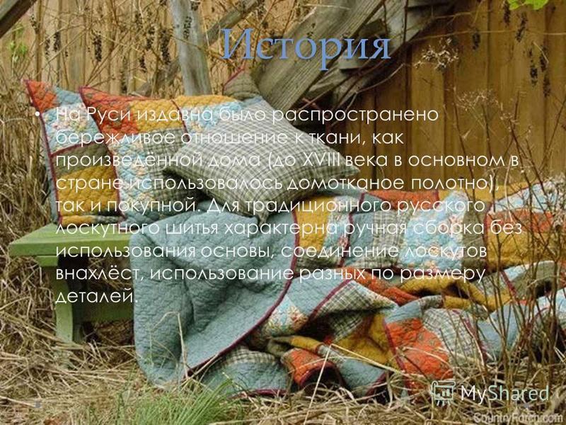 История На Руси издавна было распространено бережливое отношение к ткани, как произведённой дома (до XVIII века в основном в стране использовалось домотканое полотно), так и покупной. Для традиционного русского лоскутного шитья характерна ручная сбор