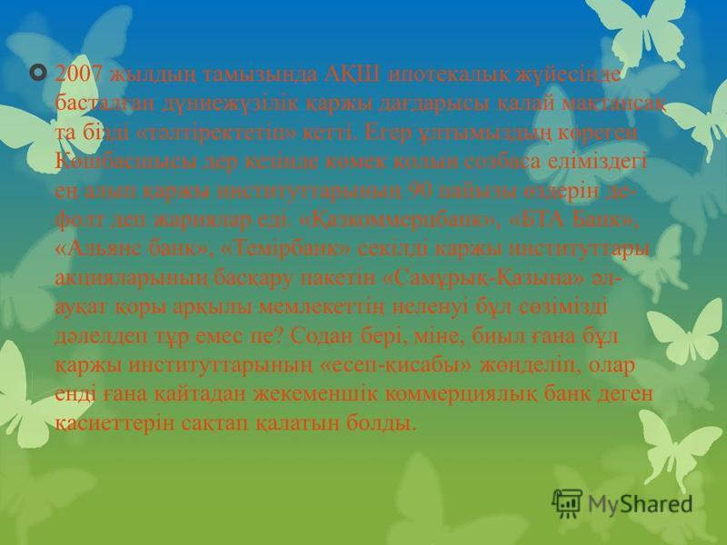 2007 жылдың тамызында АҚШ ипотекалық жүйесінде басталған дүниежүзілік қаржы дағдарысы қалай мақтансақ та бізді «тәлтіректетіп» кетті. Егер ұлтымыздың көреген Көшбасшысы дер кезінде көмек қолын созбаса еліміздегі ең алып қаржы институттарының 90 пай