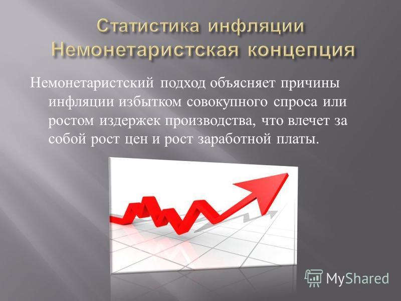 Немонетаристский подход объясняет причины инфляции избытком совокупного спроса или ростом издержек производства, что влечет за собой рост цен и рост заработной платы.