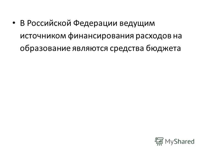 В Российской Федерации ведущим источником финансирования расходов на образование являются средства бюджета