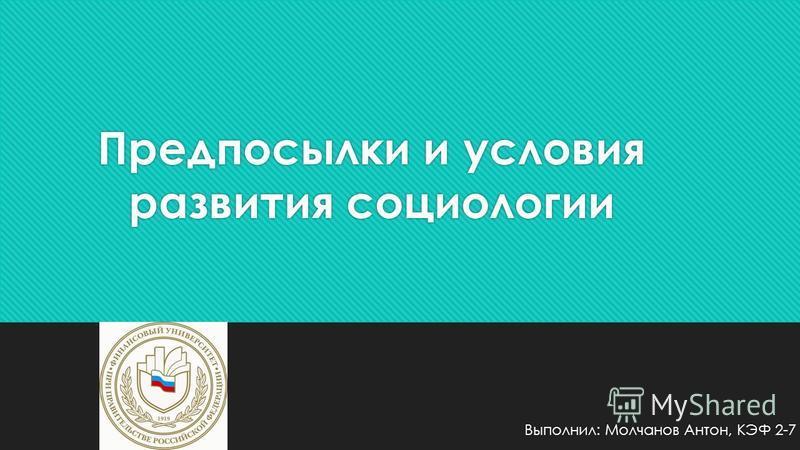 Предпосылки и условия развития социологии Выполнил: Молчанов Антон, КЭФ 2-7