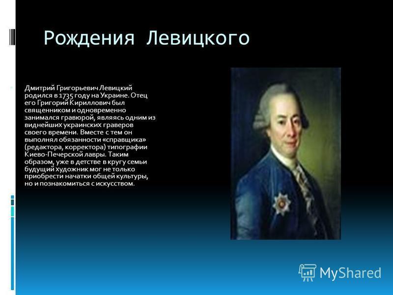 Рождения Левицкого Дмитрий Григорьевич Левицкий родился в 1735 году на Украине. Отец его Григорий Кириллович был священником и одновременно занимался гравюрой, являясь одним из виднейших украинских граверов своего времени. Вместе с тем он выполнял об