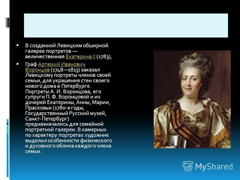 В созданной Левицким обширной галерее портретов величественная Екатерина II (1783),Екатерина II Граф Артемий Иванович Воронцов (17481813) заказал Левицкому портреты членов своей семьи, для украшения стен своего нового дома в Петербурге. Портреты А. И