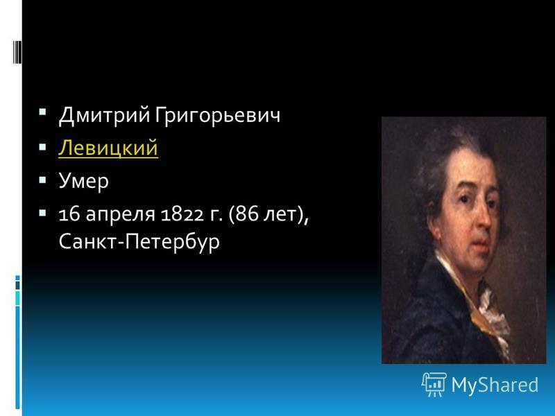 Дмитрий Григорьевич Левицкий Умер 16 апреля 1822 г. (86 лет), Санкт-Петербур