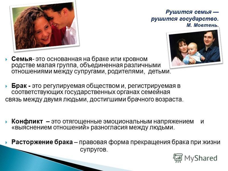 Семья- это основанная на браке или кровном родстве малая группа, объединенная различными отношениями между супругами, родителями, детьми. Брак - это регулируемая обществом и, регистрируемая в соответствующих государственных органах семейная связь меж