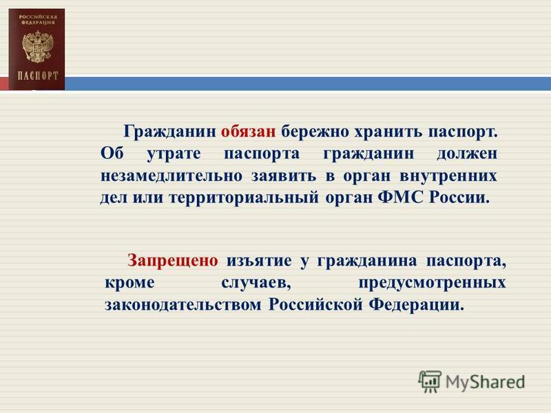 Гражданин обязан бережно хранить паспорт. Об утрате паспорта гражданин должен незамедлительно заявить в орган внутренних дел или территориальный орган ФМС России. Запрещено изъятие у гражданина паспорта, кроме случаев, предусмотренных законодательств
