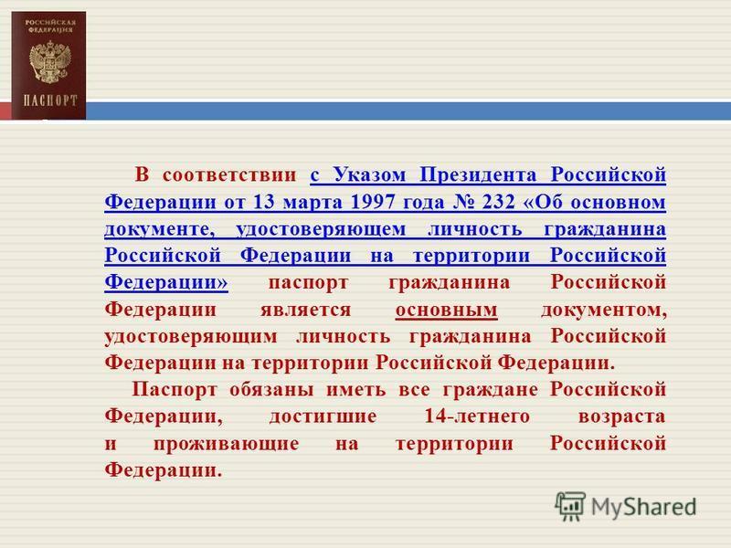 В соответствии с Указом Президента Российской Федерации от 13 марта 1997 года 232 «Об основном документе, удостоверяющем личность гражданина Российской Федерации на территории Российской Федерации» паспорт гражданина Российской Федерации является осн