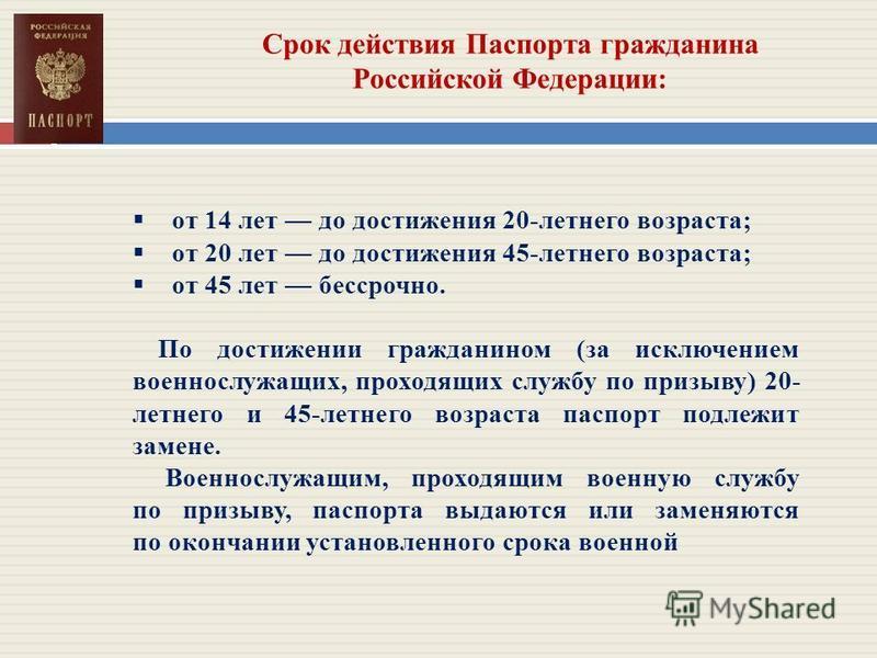 Срок действия Паспорта гражданина Российской Федерации: от 14 лет до достижения 20-летнего возраста; от 20 лет до достижения 45-летнего возраста; от 45 лет бессрочно. По достижении гражданином (за исключением военнослужащих, проходящих службу по приз