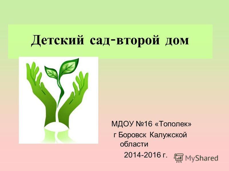 Детский сад - второй дом МДОУ 16 «Тополек» г Боровск Калужской области 2014-2016 г.