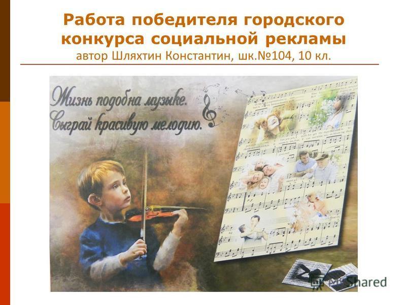 Работа победителя городского конкурса социальной рекламы автор Шляхтин Константин, шк.104, 10 кл.