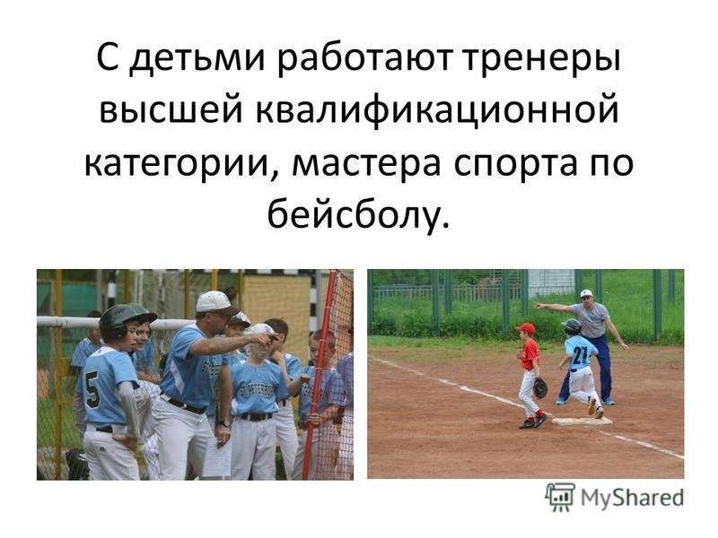 С детьми работают тренеры высшей квалификационной категории, мастера спорта по бейсболу.