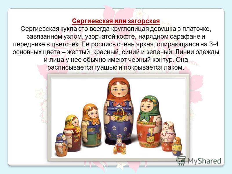 Сергиевская или загорская Сергиевская кукла это всегда круглолицая девушка в платочке, завязанном узлом, узорчатой кофте, нарядном сарафане и переднике в цветочек. Ее роспись очень яркая, опирающаяся на 3-4 основных цвета – желтый, красный, синий и з