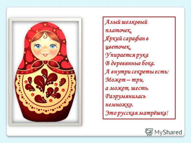 Алый шелковый платочек, Яркий сарафан в цветочек, Упирается рука В деревянные бока. А внутри секреты есть: Может – три, а может, шесть. Разрумянилась немножко. Это русская матрёшка!