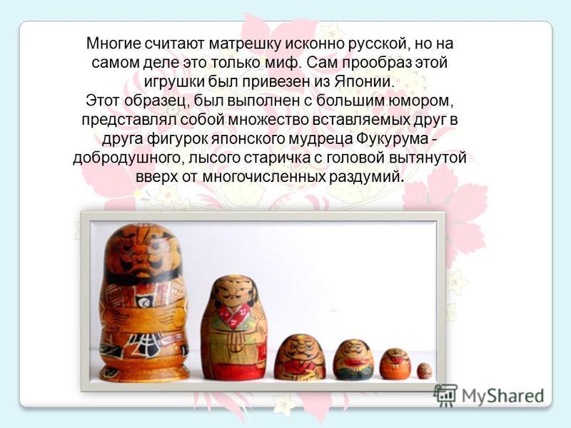 Многие считают матрешку исконно русской, но на самом деле это только миф. Сам прообраз этой игрушки был привезен из Японии. Этот образец, был выполнен с большим юмором, представлял собой множество вставляемых друг в друга фигурок японского мудреца Фу