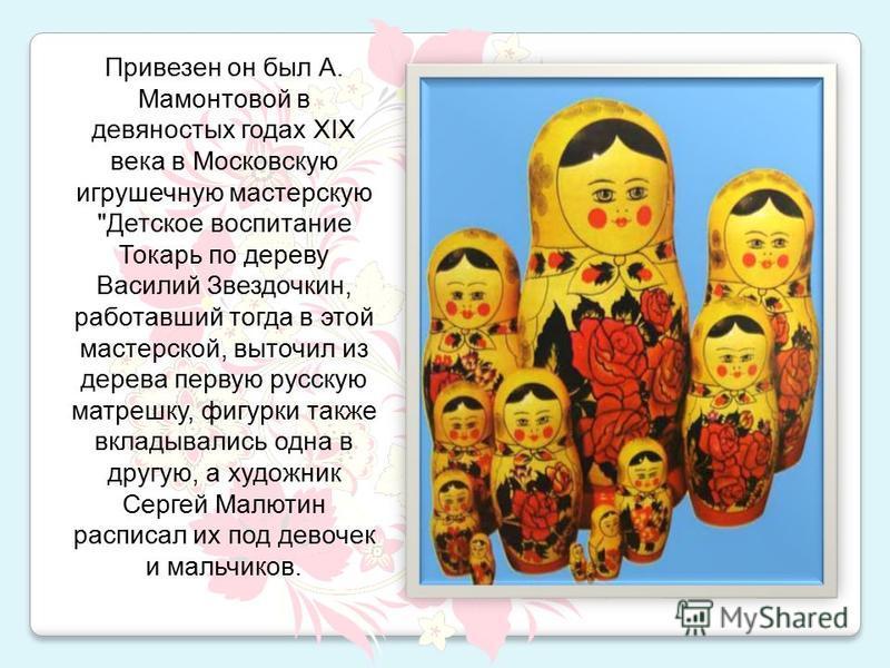 Привезен он был А. Мамонтовой в девяностых годах XIX века в Московскую игрушечную мастерскую