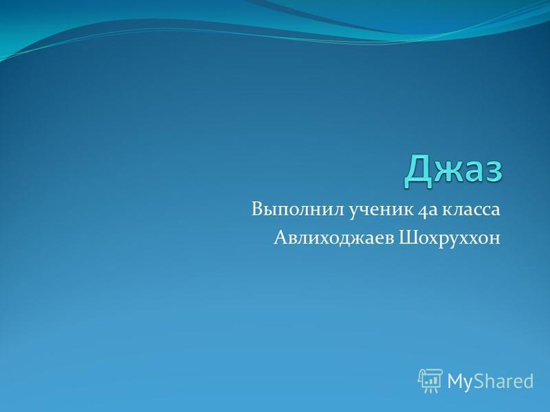 Выполнил ученик 4 а класса Авлиходжаев Шохруххон