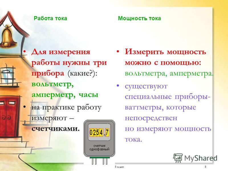 8 класс 8 Для измерения работы нужны три прибора (какие?): вольтметр, амперметр, часы на практике работу измеряют – счетчиками. Измерить мощность можно с помощью: вольтметра, амперметра. существуют специальные приборы- ваттметры, которые непосредстве
