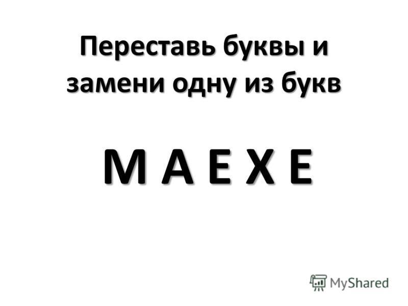 Переставь буквы и замени одну из букв М А Е Х Е