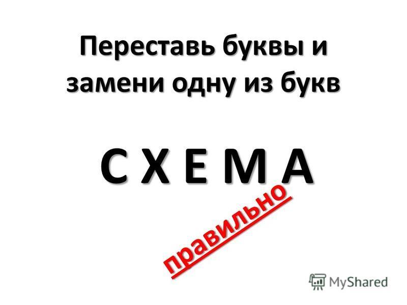 Переставь буквы и замени одну из букв С Х Е М А правильно