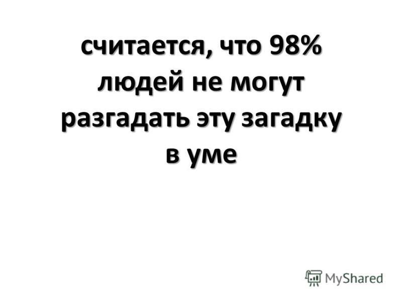 считается, что 98% людей не могут разгадать эту загадку в уме