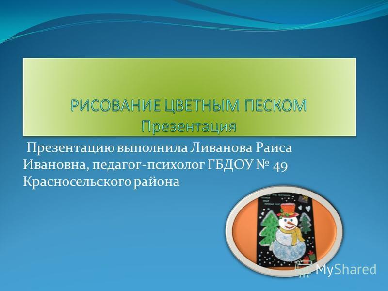 Презентацию выполнила Ливанова Раиса Ивановна, педагог-психолог ГБДОУ 49 Красносельского района