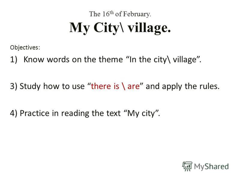 The 16 th of February. My City\ village. Objectives: 1)Know words on the theme In the city\ village. 3) Study how to use there is \ are and apply the rules. 4) Practice in reading the text My city.
