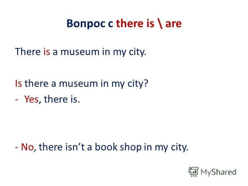 Вопрос с there is \ are There is a museum in my city. Is there a museum in my city? -Yes, there is. - No, there isnt a book shop in my city.
