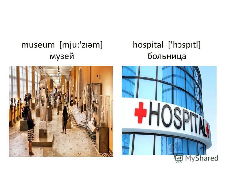 museum [mju:'zıəm] музей hospital ['hɔspıtl] больница