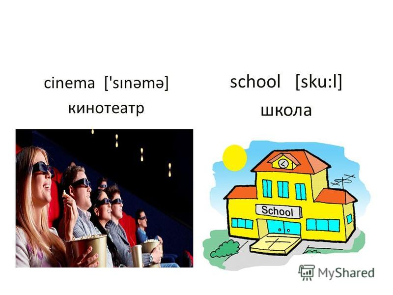 cinema ['sınəmə] кинотеатр school [sku:l] школа