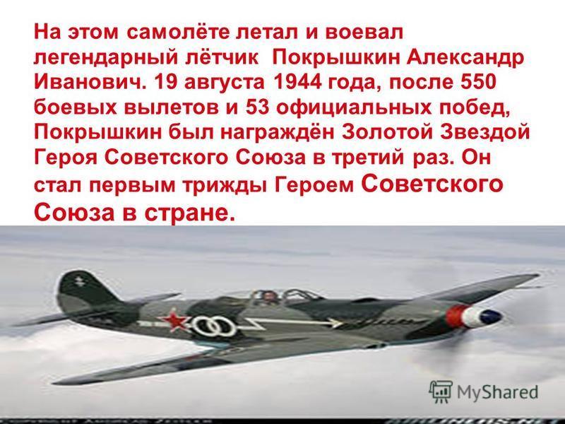 На этом самолёте летал и воевал легендарный лётчик Покрышкин Александр Иванович. 19 августа 1944 года, после 550 боевых вылетов и 53 официальных побед, Покрышкин был награждён Золотой Звездой Героя Советского Союза в третий раз. Он стал первым трижды