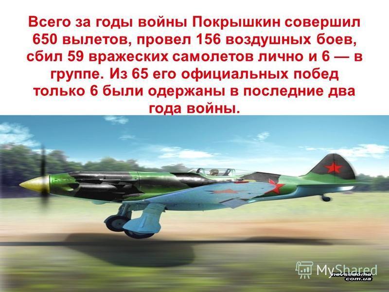 Всего за годы войны Покрышкин совершил 650 вылетов, провел 156 воздушных боев, сбил 59 вражеских самолетов лично и 6 в группе. Из 65 его официальных побед только 6 были одержаны в последние два года войны.