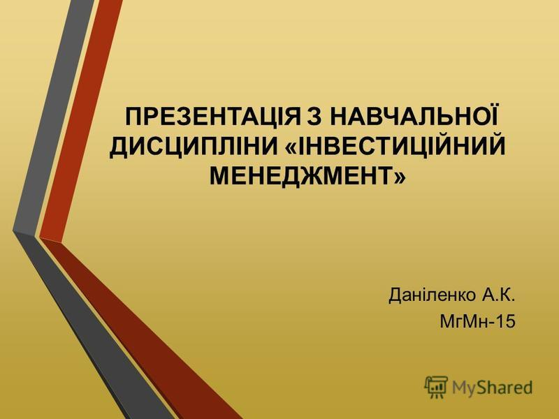 ПРЕЗЕНТАЦІЯ З НАВЧАЛЬНОЇ ДИСЦИПЛІНИ «ІНВЕСТИЦІЙНИЙ МЕНЕДЖМЕНТ» Даніленко А.К. МгМн-15