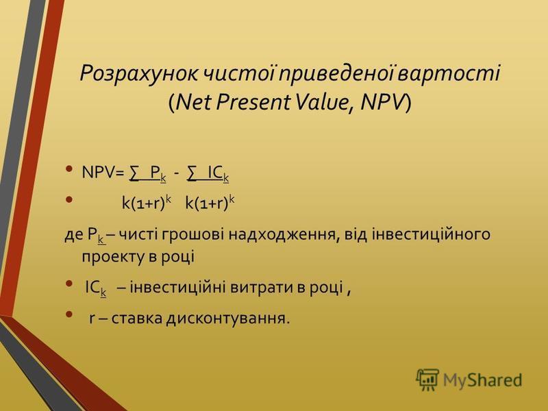 Розрахунок чистої приведеної вартості (Net Present Value, NPV) NPV= P k - IC k k(1+r) k k(1+r) k де P k – чисті грошові надходження, від інвестиційного проекту в році IC k – інвестиційні витрати в році, r – ставка дисконтування.