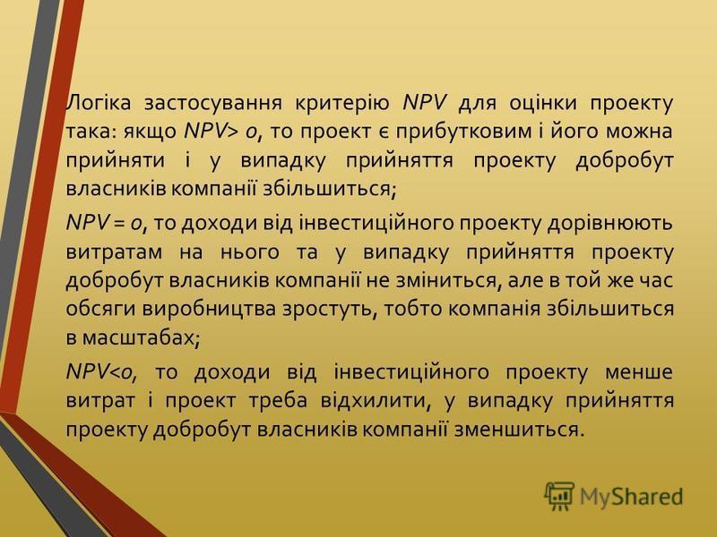 Логіка застосування критерію NРV для оцінки проекту така: якщо NPV> 0, то проект є прибутковим і його можна прийняти і у випадку прийняття проекту добробут власників компанії збільшиться; NPV = 0, то доходи від інвестиційного проекту дорівнюють витра