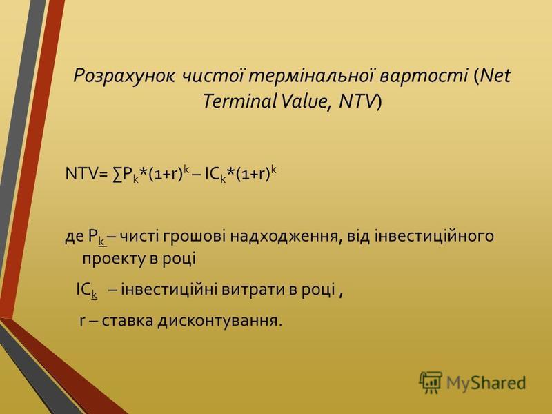 Розрахунок чистої термінальної вартості (Net Terminal Value, NTV) NTV= P k *(1+r) k – IC k *(1+r) k де P k – чисті грошові надходження, від інвестиційного проекту в році IC k – інвестиційні витрати в році, r – ставка дисконтування.