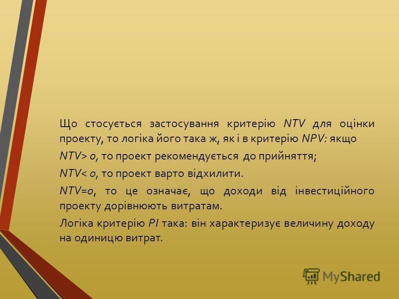 Що стосується застосування критерію NTV для оцінки проекту, то логіка його така ж, як і в критерію NPV: якщо NTV> 0, то проект рекомендується до прийняття; NTV< 0, то проект варто відхилити. NTV=0, то це означає, що доходи від інвестиційного проекту