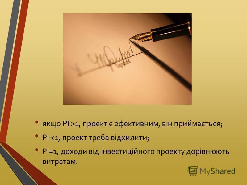 якщо PI >1, проект є ефективним, він приймається; PI <1, проект треба відхилити; PI=1, доходи від інвестиційного проекту дорівнюють витратам.