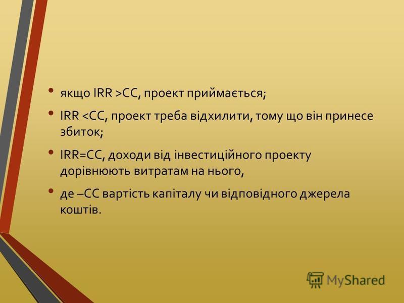 якщо IRR >CC, проект приймається; IRR <CC, проект треба відхилити, тому що він принесе збиток; IRR=CC, доходи від інвестиційного проекту дорівнюють витратам на нього, де –CC вартість капіталу чи відповідного джерела коштів.