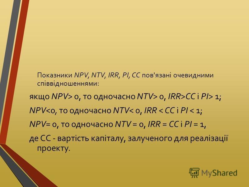 Показники NPV, NTV, IRR, PI, CC пов'язані очевидними співвідношеннями: якщо NPV> 0, то одночасно NTV> 0, IRR>CC і РІ> 1; NPV<0, то одночасно NTV< 0, IRR < СС і PI < 1; NPV= 0, то одночасно NTV = 0, IRR = СС і PI = 1, де СС - вартість капіталу, залуче