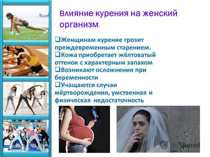 Женщинам курение грозит преждевременным старением. Кожа приобретает жёлтоватый оттенок с характерным запахом Возникают осложнения при беременности Учащаются случаи мёртворождения, умственная и физическая недостаточность