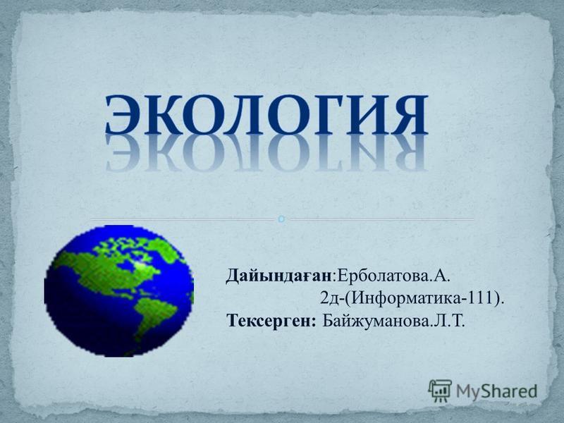 Дайындаған:Ерболатова.А. 2д-(Информатика-111). Тексерген: Байжуманова.Л.Т.
