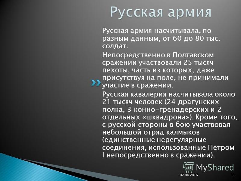 Русская армия насчитывала, по разным данным, от 60 до 80 тыс. солдат. Непосредственно в Полтавском сражении участвовали 25 тысяч пехоты, часть из которых, даже присутствуя на поле, не принимали участие в сражении. Русская кавалерия насчитывала около