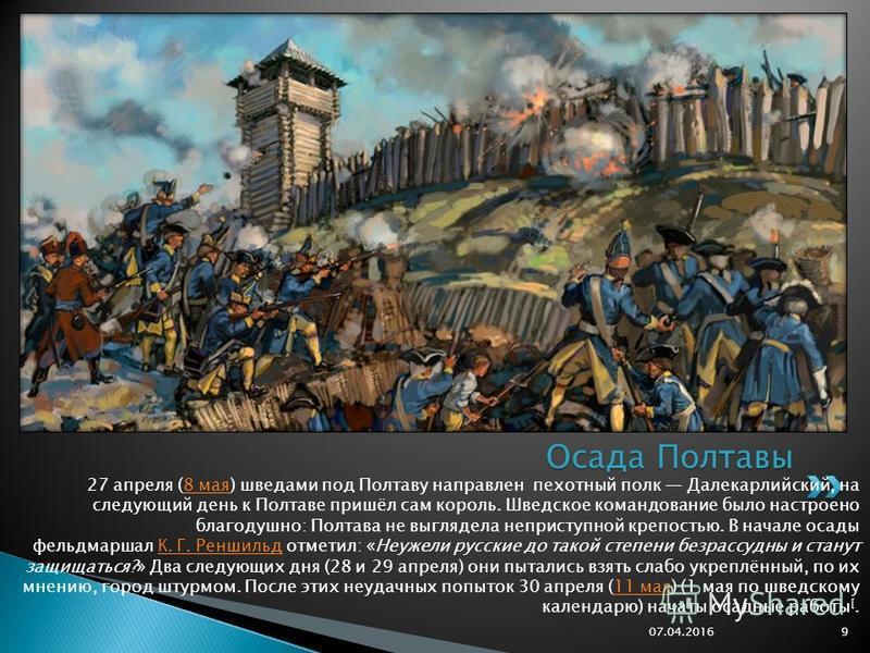 27 апреля (8 мая) шведами под Полтаву направлен пехотный полк Далекарлийский, на следующий день к Полтаве пришёл сам король. Шведское командование было настроено благодушно: Полтава не выглядела неприступной крепостью. В начале осады фельдмаршал К. Г