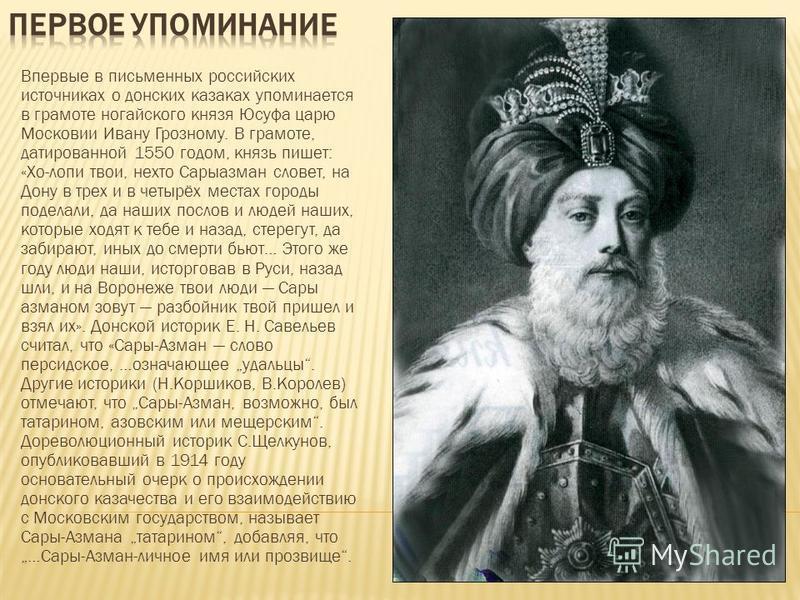 Впервые в письменных российских источниках о донских казаках упоминается в грамоте ногайского князя Юсуфа царю Московии Ивану Грозному. В грамоте, датированной 1550 годом, князь пишет: «Хо-лопи твои, не кто Сарыазман словет, на Дону в трех и в четырё