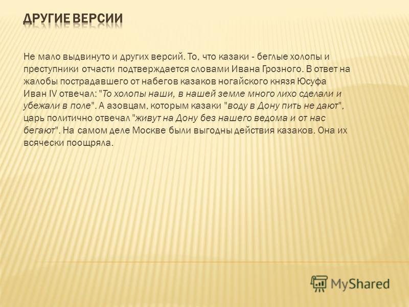 Не мало выдвинуто и других версий. То, что казаки - беглые холопы и преступники отчасти подтверждается словами Ивана Грозного. В ответ на жалобы пострадавшего от набегов казаков ногайского князя Юсуфа Иван IV отвечал: