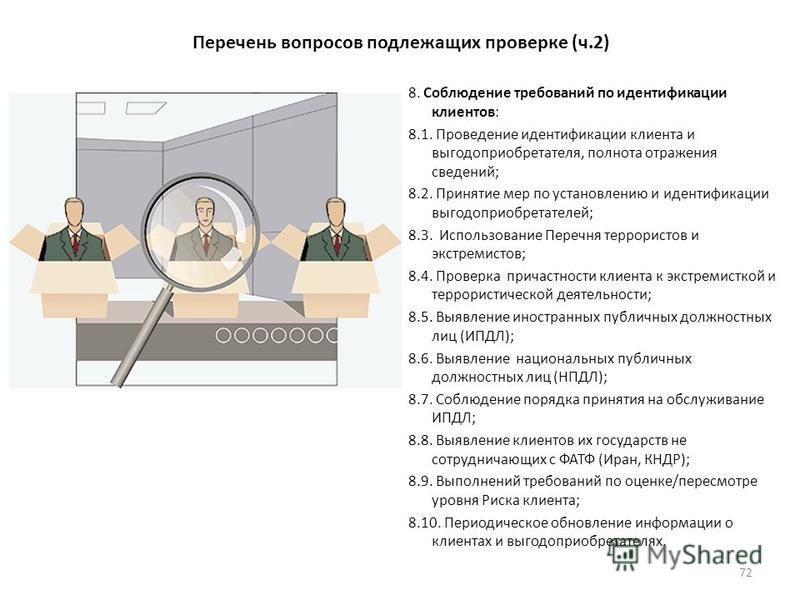 Перечень вопросов подлежащих проверке (ч.2) 8. Соблюдение требований по идентификации клиентов: 8.1. Проведение идентификации клиента и выгодоприобретателя, полнота отражения сведений; 8.2. Принятие мер по установлению и идентификации выгодоприобрета