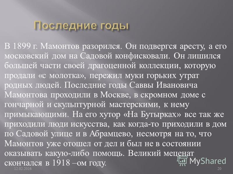 В 1899 г. Мамонтов разорился. Он подвергся аресту, а его московский дом на Садовой конфисковали. Он лишился большей части своей драгоценной коллекции, которую продали « с молотка », пережил муки горьких утрат родных людей. Последние годы Саввы Иванов