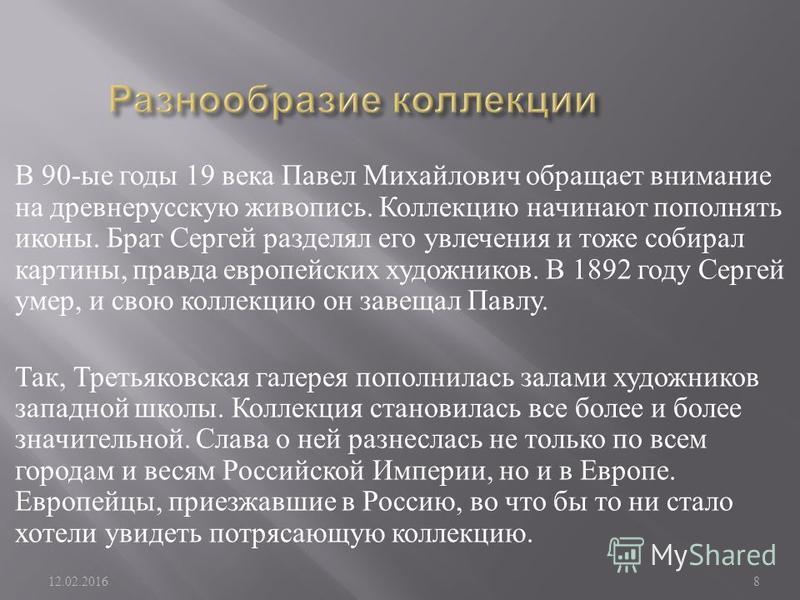 В 90- ые годы 19 века Павел Михайлович обращает внимание на древнерусскую живопись. Коллекцию начинают пополнять иконы. Брат Сергей разделял его увлечения и тоже собирал картины, правда европейских художников. В 1892 году Сергей умер, и свою коллекци