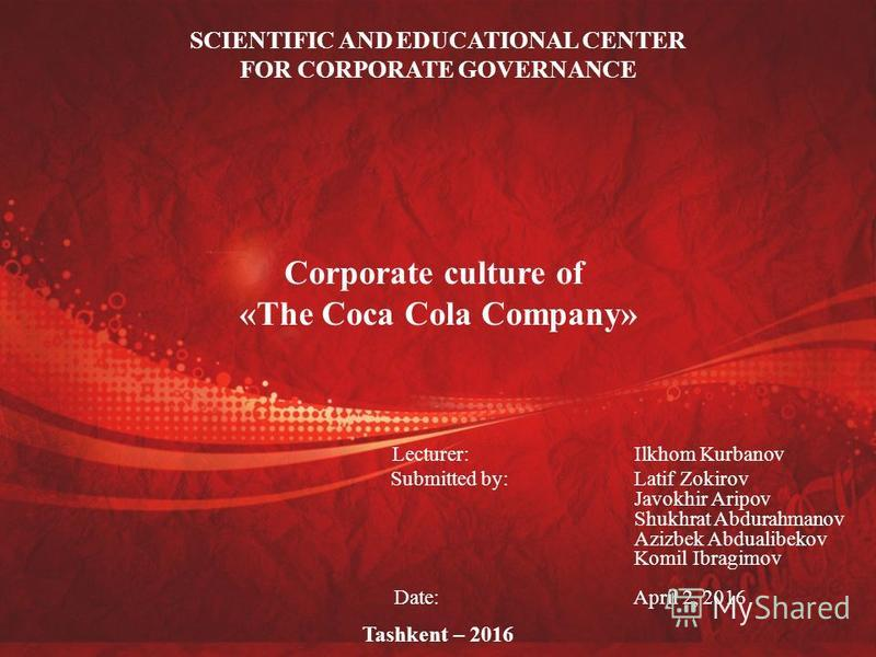 SCIENTIFIC AND EDUCATIONAL CENTER FOR CORPORATE GOVERNANCE Corporate culture of «The Coca Cola Company» Lecturer: Ilkhom Kurbanov Submitted by: Latif Zokirov Javokhir Aripov Shukhrat Abdurahmanov Azizbek Abdualibekov Komil Ibragimov Date: April 2, 20